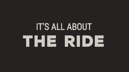 IT'S ALL ABOUT THE RIDE